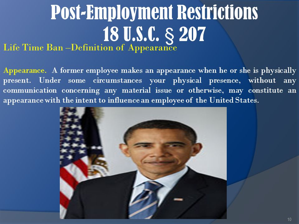 Post-Employment Restrictions 18 U.S.C. § 207 10 Life Time Ban –Definition of Appearance Appearance. A former employee makes an appearance when he or s