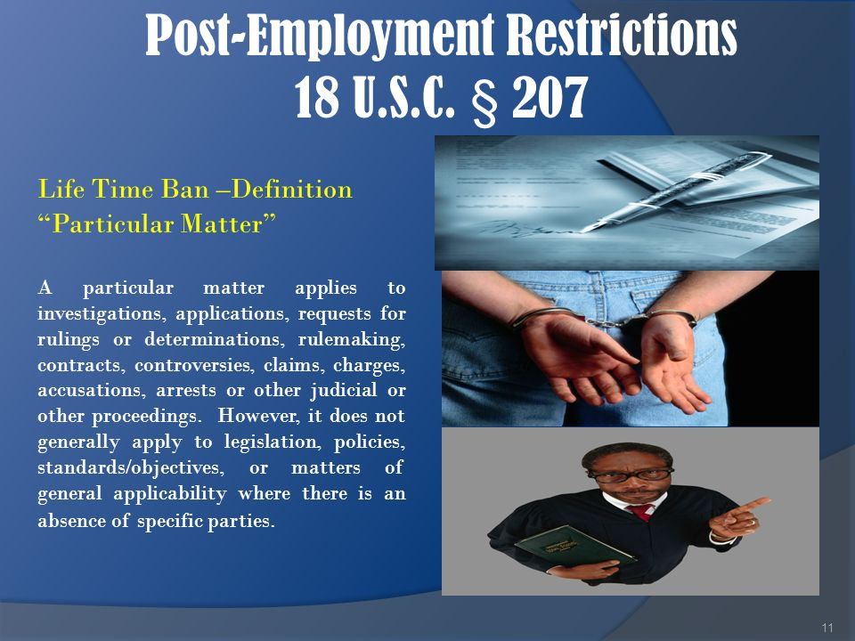 "Post-Employment Restrictions 18 U.S.C. § 207 11 Life Time Ban –Definition ""Particular Matter"" A particular matter applies to investigations, applicati"