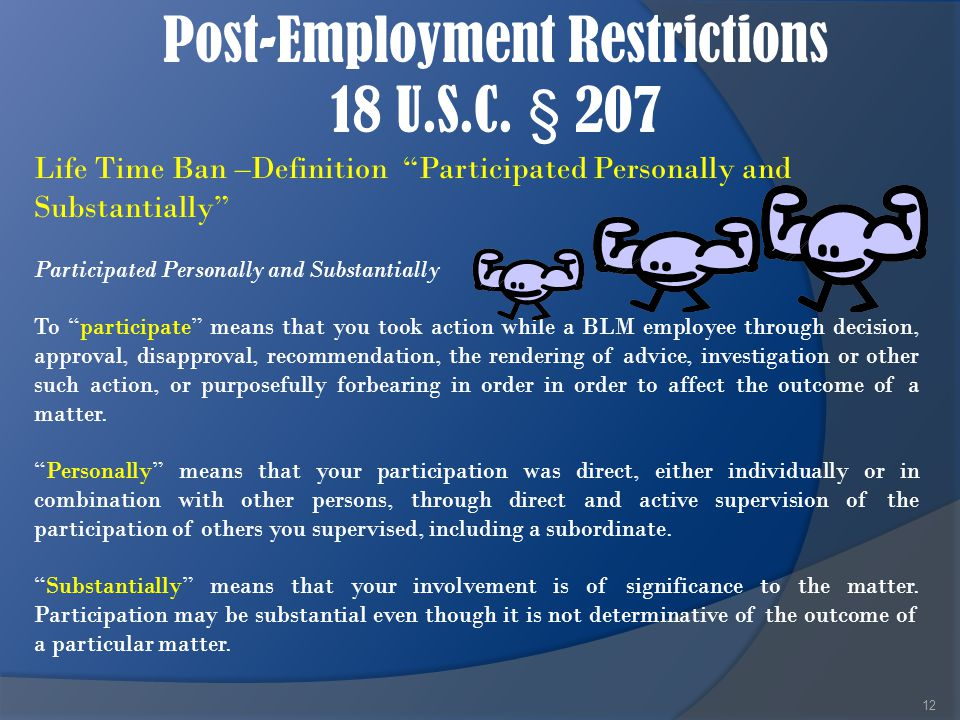 "Post-Employment Restrictions 18 U.S.C. § 207 12 Life Time Ban –Definition ""Participated Personally and Substantially"" Participated Personally and Subs"