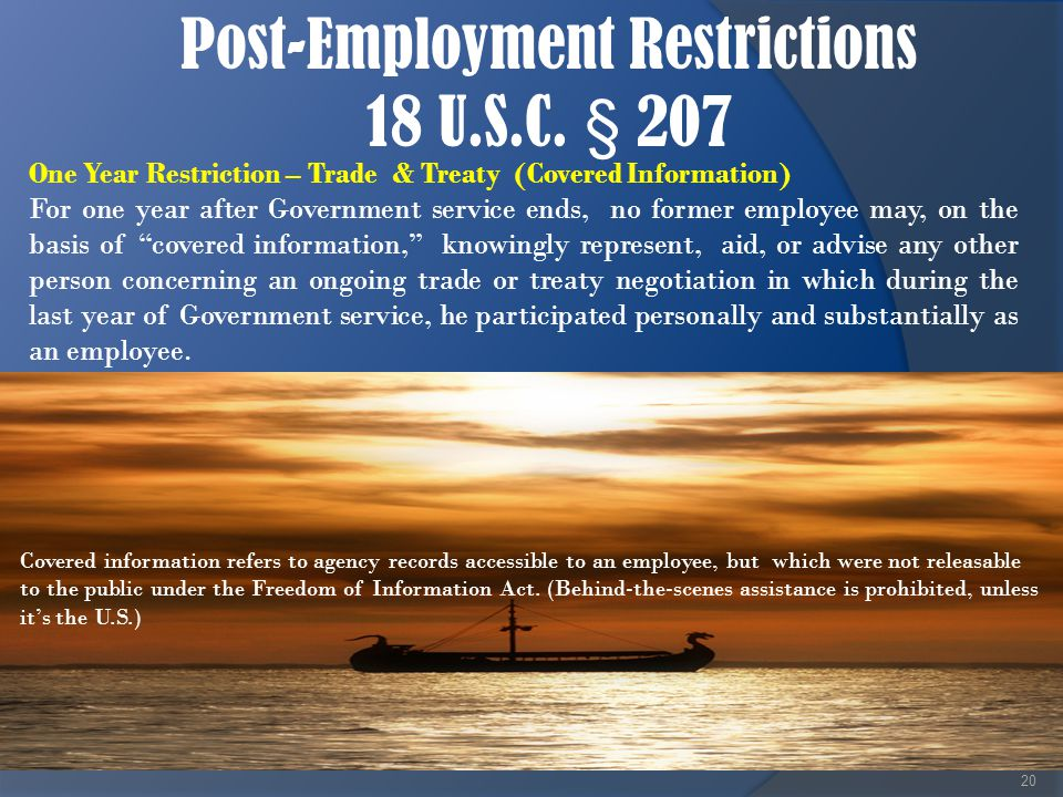 Post-Employment Restrictions 18 U.S.C. § 207 20 One Year Restriction – Trade & Treaty (Covered Information) For one year after Government service ends