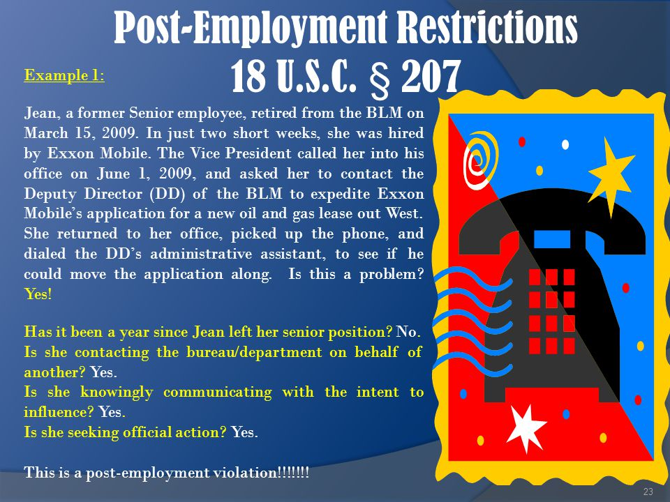 Post-Employment Restrictions 18 U.S.C. § 207 23 Example 1: Jean, a former Senior employee, retired from the BLM on March 15, 2009. In just two short w