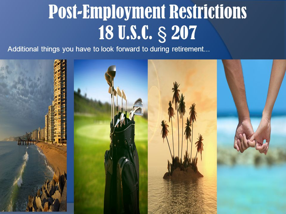 Post-Employment Restrictions 18 U.S.C. § 207 3 Additional things you have to look forward to during retirement...