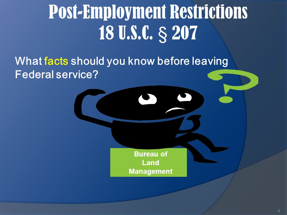 Post-Employment Restrictions 18 U.S.C. § 207 4 What facts should you know before leaving Federal service? Bureau of Land Management