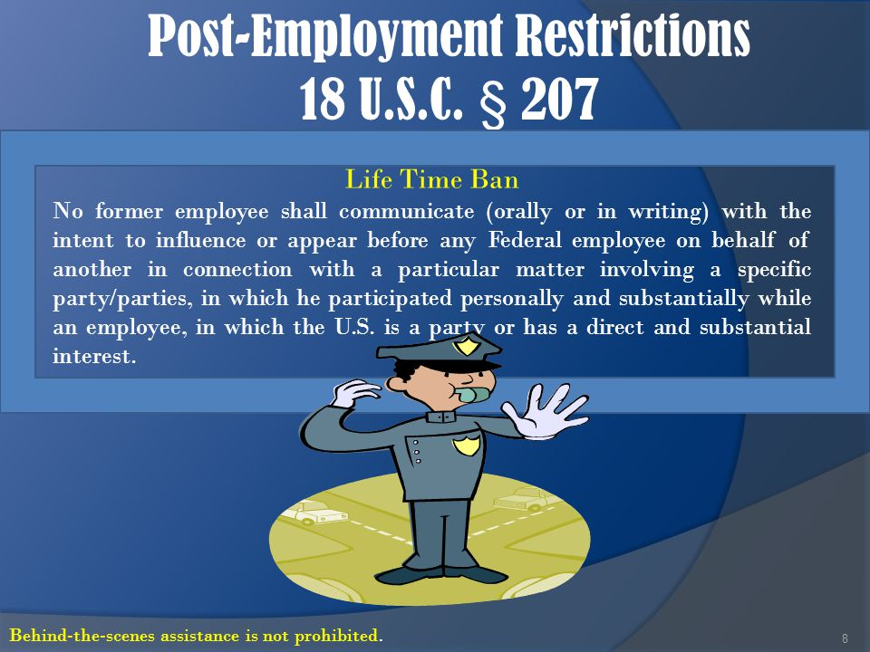 Post-Employment Restrictions 18 U.S.C. § 207 8 Life Time Ban No former employee shall communicate (orally or in writing) with the intent to influence