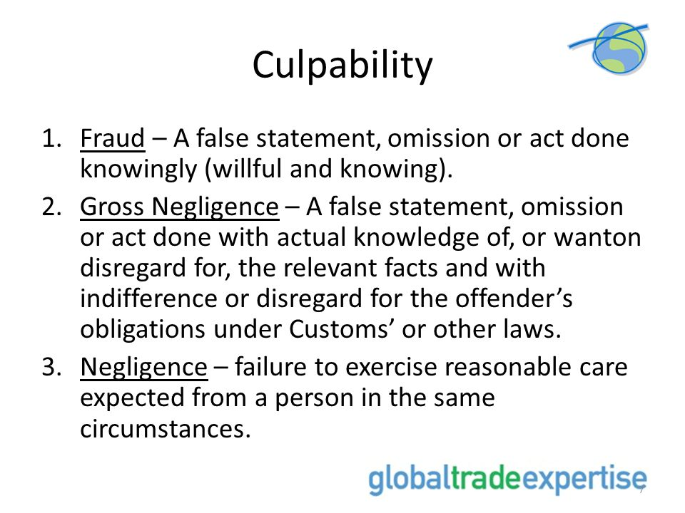 Culpability 1.Fraud – A false statement, omission or act done knowingly (willful and knowing). 2.Gross Negligence – A false statement, omission or act