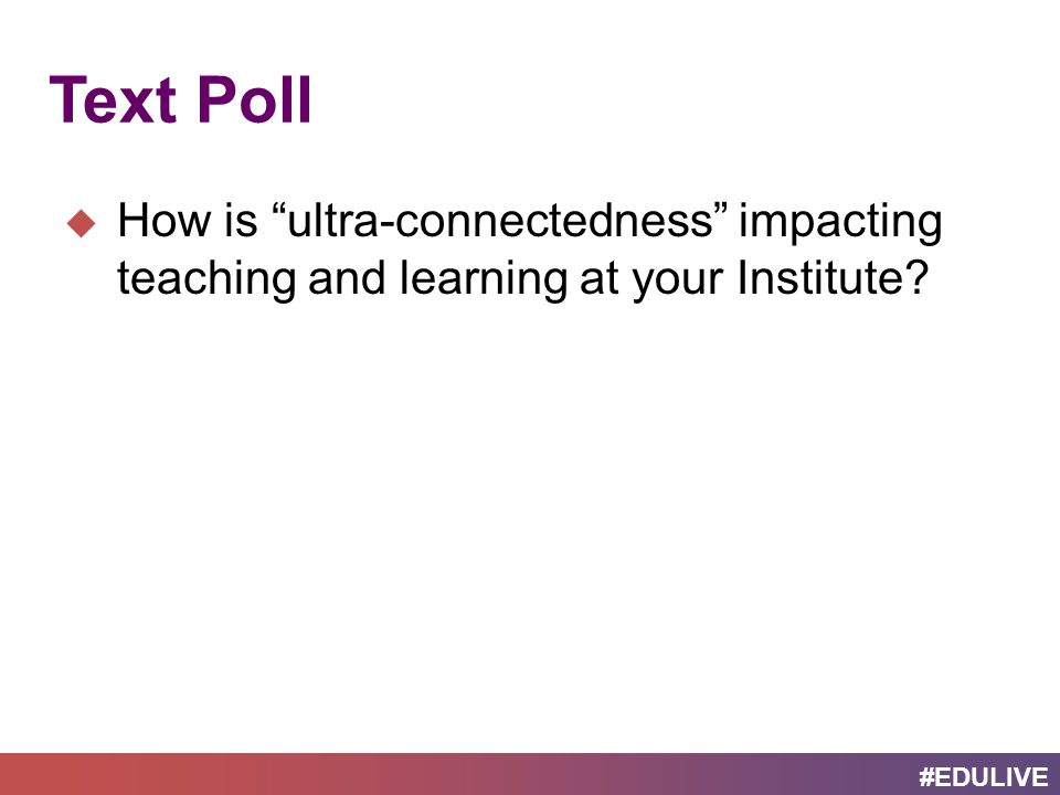 #EDULIVE Text Poll  How is ultra-connectedness impacting teaching and learning at your Institute