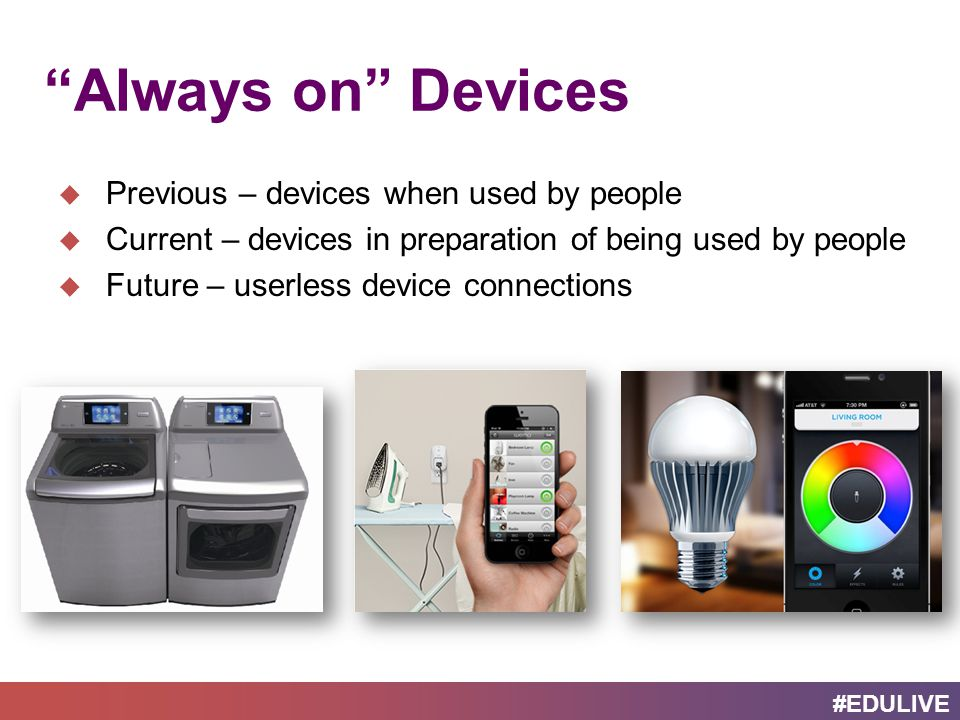 #EDULIVE Always on Devices  Previous – devices when used by people  Current – devices in preparation of being used by people  Future – userless device connections