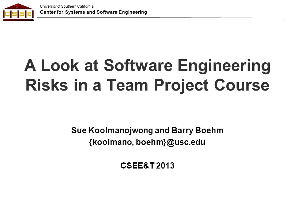 University of Southern California Center for Systems and Software Engineering A Look at Software Engineering Risks in a Team Project Course Sue Koolmanojwong and Barry Boehm {koolmano, boehm}@usc.edu CSEE&T 2013