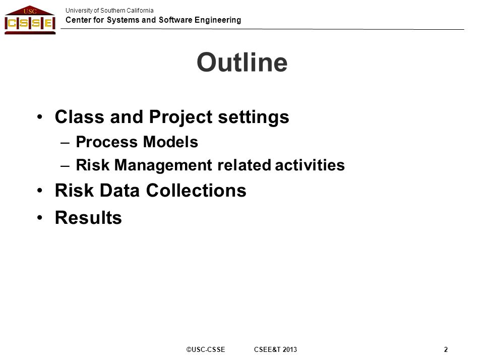 University of Southern California Center for Systems and Software Engineering Outline Class and Project settings –Process Models –Risk Management related activities Risk Data Collections Results ©USC-CSSE CSEE&T 20132