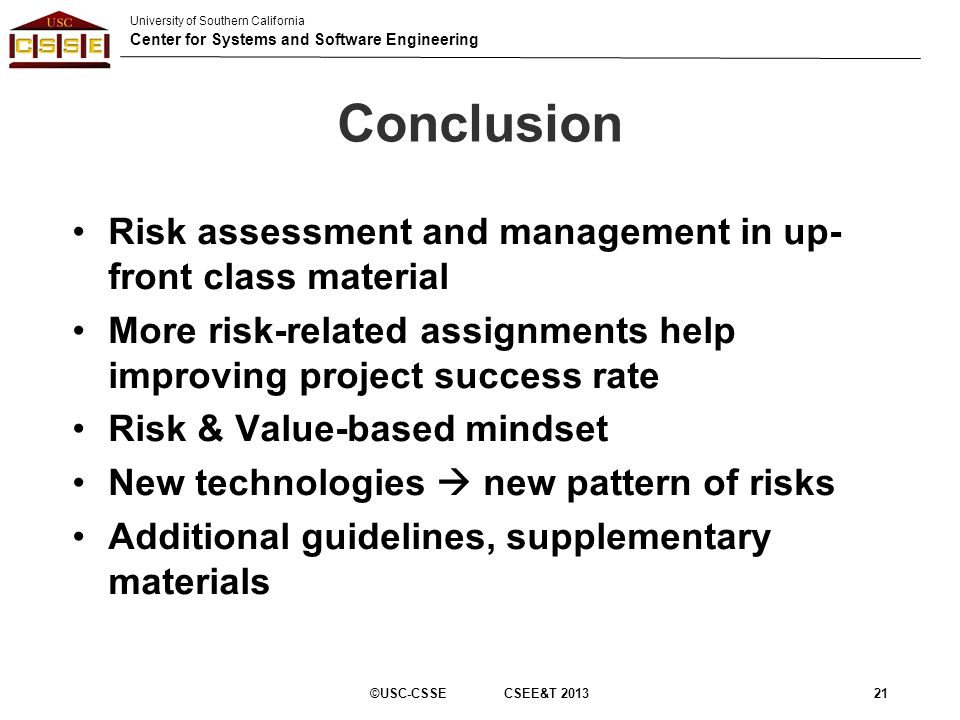 University of Southern California Center for Systems and Software Engineering Conclusion Risk assessment and management in up- front class material Mo