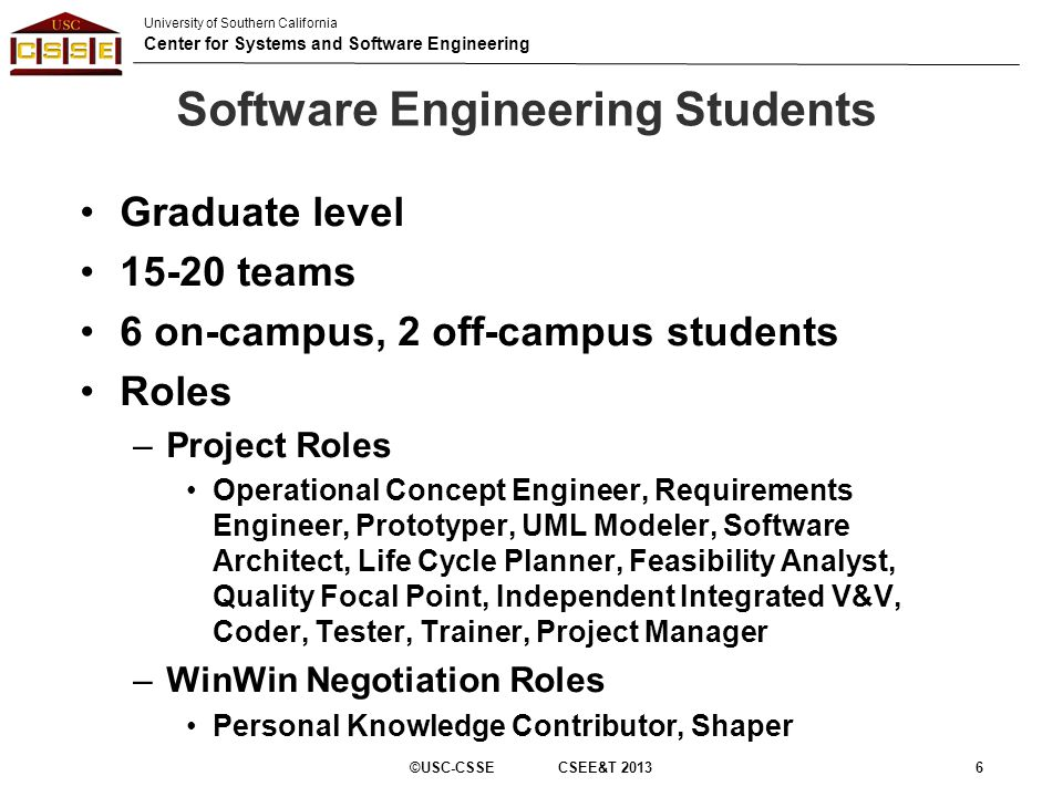 University of Southern California Center for Systems and Software Engineering Software Engineering Students Graduate level 15-20 teams 6 on-campus, 2 off-campus students Roles –Project Roles Operational Concept Engineer, Requirements Engineer, Prototyper, UML Modeler, Software Architect, Life Cycle Planner, Feasibility Analyst, Quality Focal Point, Independent Integrated V&V, Coder, Tester, Trainer, Project Manager –WinWin Negotiation Roles Personal Knowledge Contributor, Shaper ©USC-CSSE CSEE&T 20136
