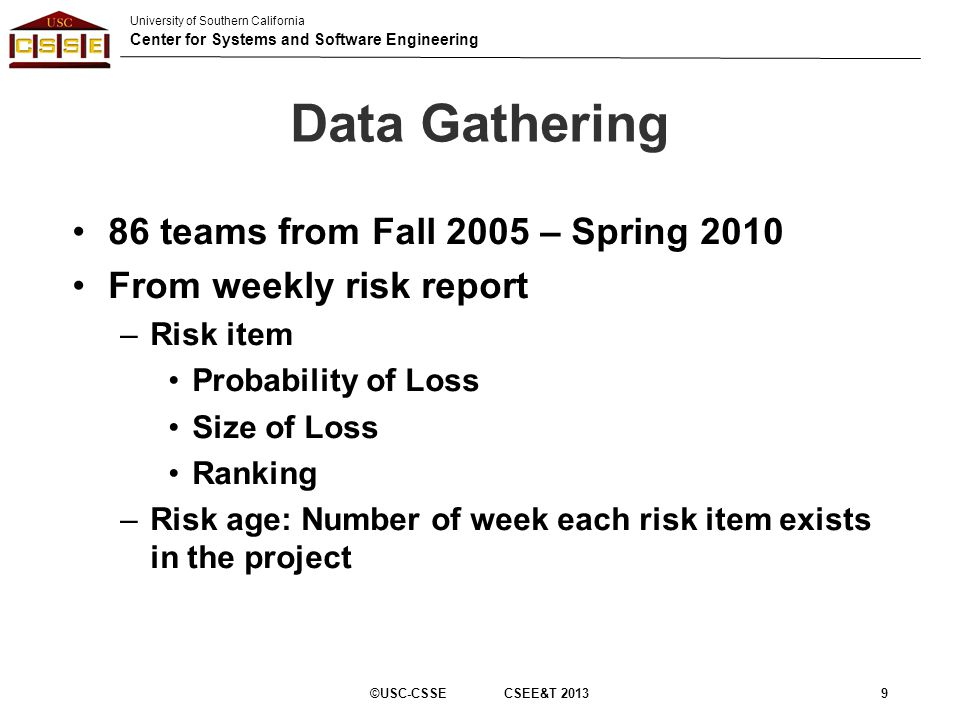 University of Southern California Center for Systems and Software Engineering Data Gathering 86 teams from Fall 2005 – Spring 2010 From weekly risk report –Risk item Probability of Loss Size of Loss Ranking –Risk age: Number of week each risk item exists in the project ©USC-CSSE CSEE&T 20139