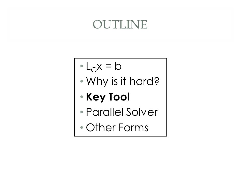 OUTLINE L G x = b Why is it hard? Key Tool Parallel Solver Other Forms