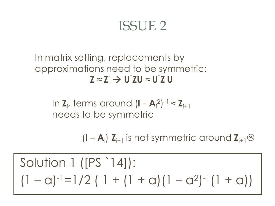 ISSUE 2 In matrix setting, replacements by approximations need to be symmetric: Z ≈ Z '  U T ZU ≈ U T Z ' U In Z i, terms around ( I - A i 2 ) -1 ≈ Z i+1 needs to be symmetric ( I – A i ) Z i+1 is not symmetric around Z i+1  Solution 1 ([PS `14]): (1 – a) -1 =1/2 ( 1 + (1 + a)(1 – a 2 ) -1 (1 + a))