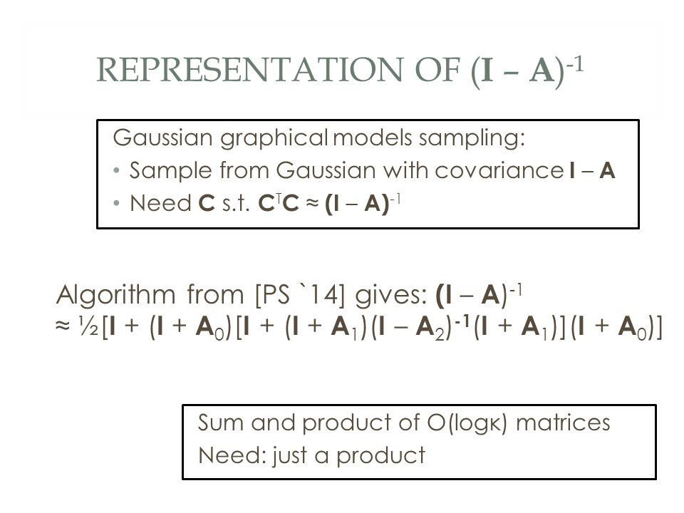 REPRESENTATION OF ( I – A ) -1 Algorithm from [PS `14] gives: (I – A ) -1 ≈ ½[ I + ( I + A 0 )[ I + ( I + A 1 )( I – A 2 ) -1 ( I + A 1 )]( I + A 0 )] Sum and product of O(logκ) matrices Need: just a product Gaussian graphical models sampling: Sample from Gaussian with covariance I – A Need C s.t.