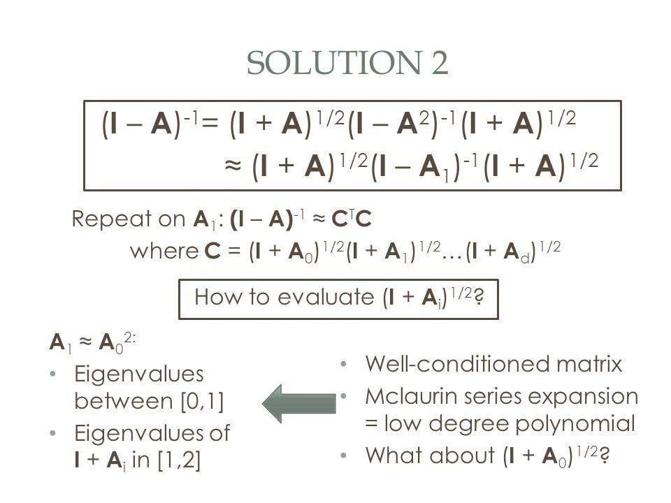 SOLUTION 2 ( I – A ) -1 = ( I + A ) 1/2 ( I – A 2 ) -1 ( I + A ) 1/2 ≈ ( I + A ) 1/2 ( I – A 1 ) -1 ( I + A ) 1/2 Repeat on A 1 : (I – A) -1 ≈ C T C where C = ( I + A 0 ) 1/2 ( I + A 1 ) 1/2 …( I + A d ) 1/2 How to evaluate ( I + A i ) 1/2 .