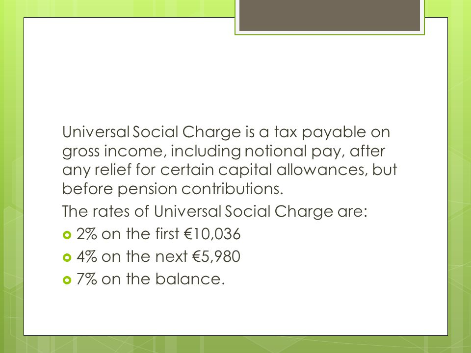 Universal Social Charge is a tax payable on gross income, including notional pay, after any relief for certain capital allowances, but before pension contributions.
