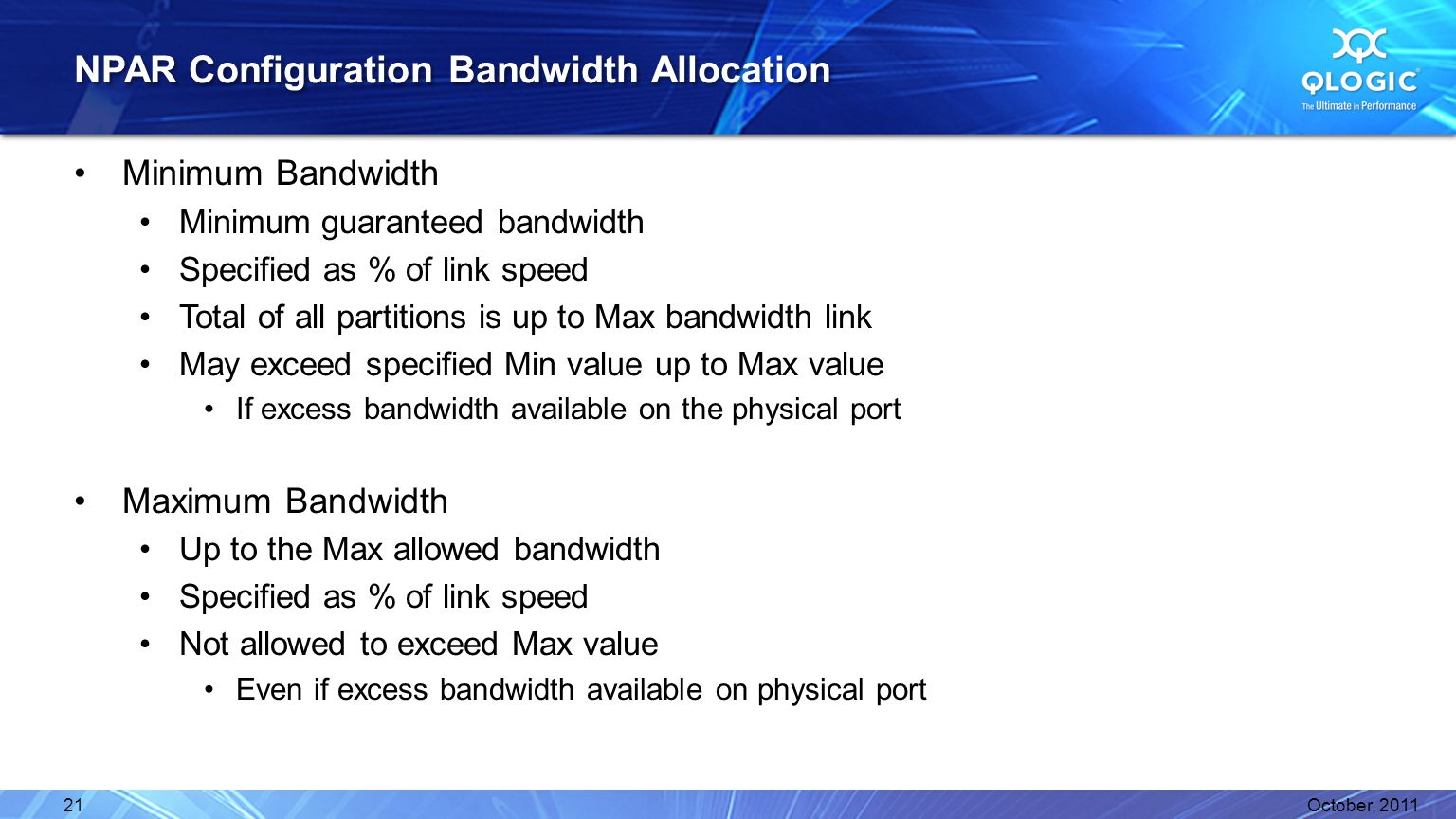 NPAR Configuration Bandwidth Allocation Minimum Bandwidth Minimum guaranteed bandwidth Specified as % of link speed Total of all partitions is up to Max bandwidth link May exceed specified Min value up to Max value If excess bandwidth available on the physical port Maximum Bandwidth Up to the Max allowed bandwidth Specified as % of link speed Not allowed to exceed Max value Even if excess bandwidth available on physical port October, 201121