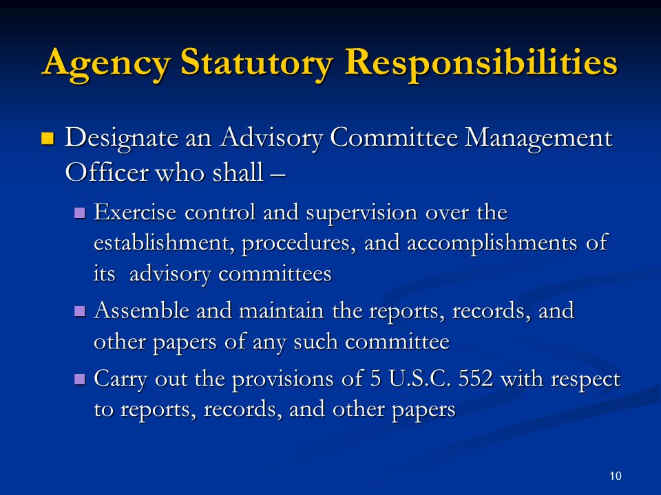 Agency Statutory Responsibilities Designate an Advisory Committee Management Officer who shall – Designate an Advisory Committee Management Officer who shall – Exercise control and supervision over the establishment, procedures, and accomplishments of its advisory committees Exercise control and supervision over the establishment, procedures, and accomplishments of its advisory committees Assemble and maintain the reports, records, and other papers of any such committee Assemble and maintain the reports, records, and other papers of any such committee Carry out the provisions of 5 U.S.C.