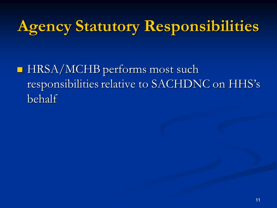 Agency Statutory Responsibilities HRSA/MCHB performs most such responsibilities relative to SACHDNC on HHS's behalf HRSA/MCHB performs most such responsibilities relative to SACHDNC on HHS's behalf 11