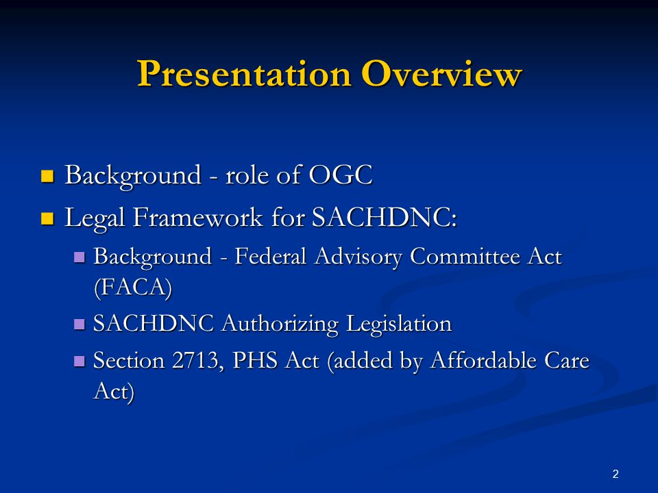 Presentation Overview Background - role of OGC Background - role of OGC Legal Framework for SACHDNC: Legal Framework for SACHDNC: Background - Federal Advisory Committee Act (FACA) Background - Federal Advisory Committee Act (FACA) SACHDNC Authorizing Legislation SACHDNC Authorizing Legislation Section 2713, PHS Act (added by Affordable Care Act) Section 2713, PHS Act (added by Affordable Care Act) 2