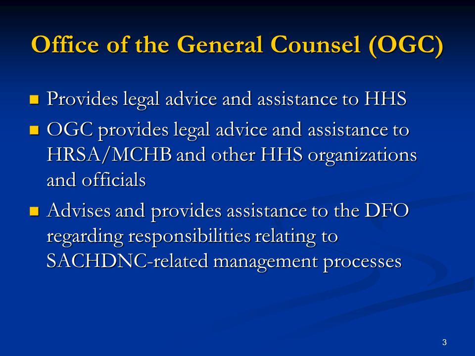 Office of the General Counsel (OGC) Provides legal advice and assistance to HHS Provides legal advice and assistance to HHS OGC provides legal advice and assistance to HRSA/MCHB and other HHS organizations and officials OGC provides legal advice and assistance to HRSA/MCHB and other HHS organizations and officials Advises and provides assistance to the DFO regarding responsibilities relating to SACHDNC-related management processes Advises and provides assistance to the DFO regarding responsibilities relating to SACHDNC-related management processes 3