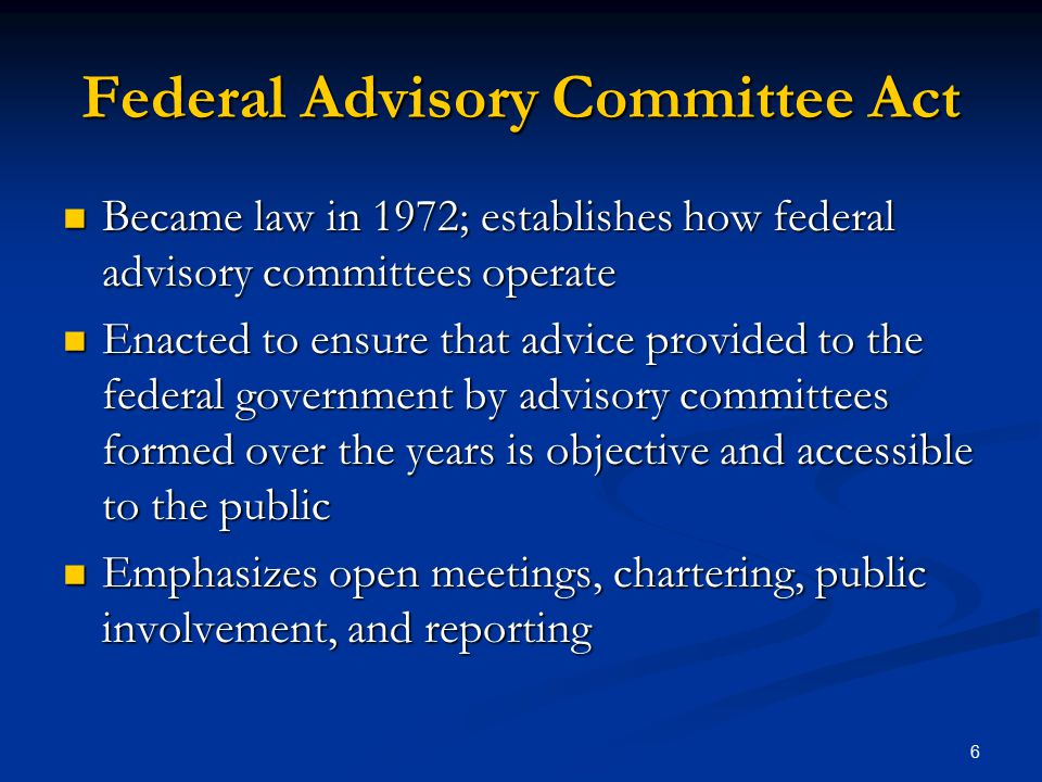 Federal Advisory Committee Act Became law in 1972; establishes how federal advisory committees operate Became law in 1972; establishes how federal advisory committees operate Enacted to ensure that advice provided to the federal government by advisory committees formed over the years is objective and accessible to the public Enacted to ensure that advice provided to the federal government by advisory committees formed over the years is objective and accessible to the public Emphasizes open meetings, chartering, public involvement, and reporting Emphasizes open meetings, chartering, public involvement, and reporting 6