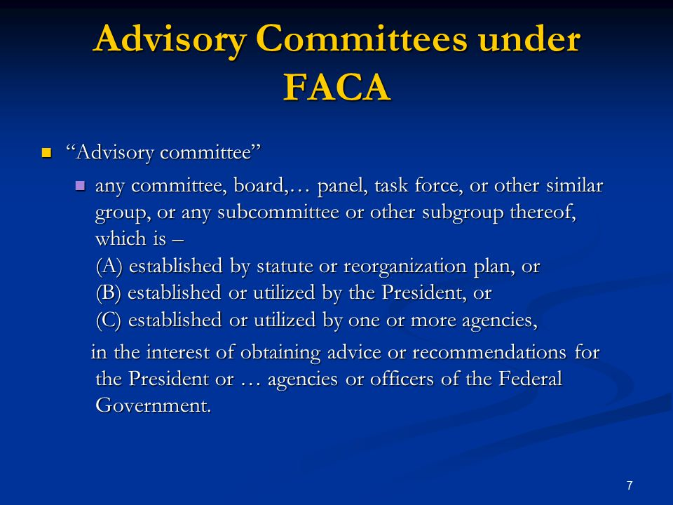 Advisory Committees under FACA Advisory committee Advisory committee any committee, board,… panel, task force, or other similar group, or any subcommittee or other subgroup thereof, which is – (A) established by statute or reorganization plan, or (B) established or utilized by the President, or (C) established or utilized by one or more agencies, any committee, board,… panel, task force, or other similar group, or any subcommittee or other subgroup thereof, which is – (A) established by statute or reorganization plan, or (B) established or utilized by the President, or (C) established or utilized by one or more agencies, in the interest of obtaining advice or recommendations for the President or … agencies or officers of the Federal Government.