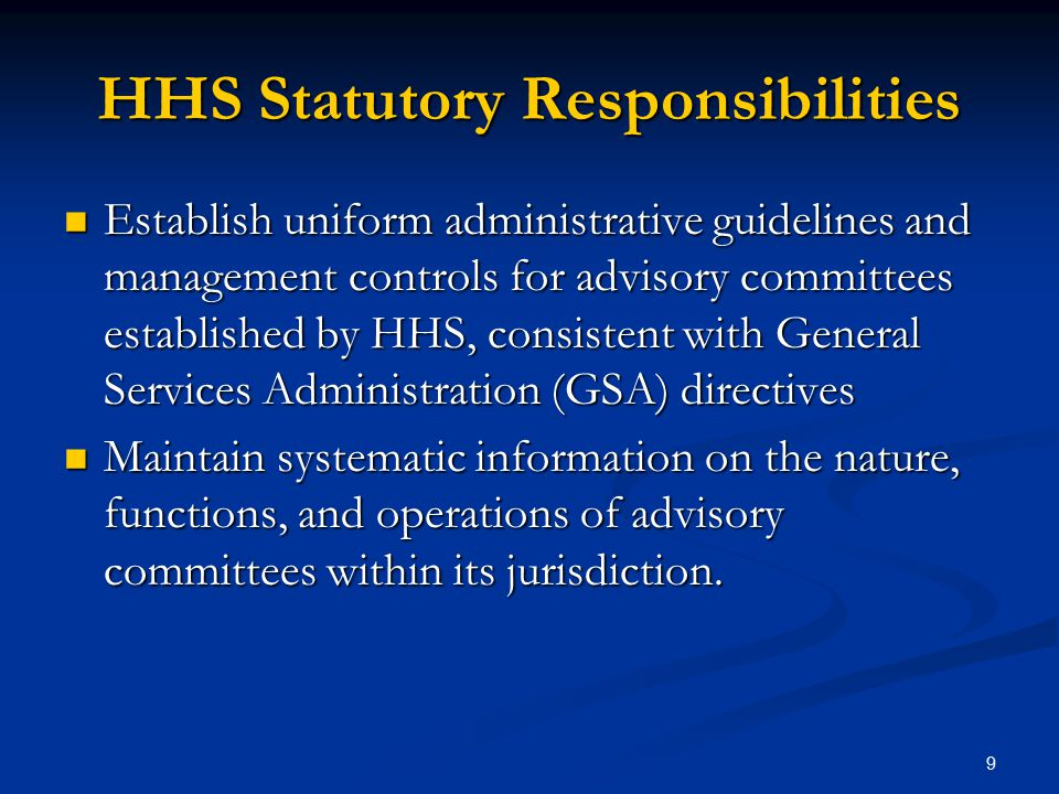 HHS Statutory Responsibilities Establish uniform administrative guidelines and management controls for advisory committees established by HHS, consistent with General Services Administration (GSA) directives Establish uniform administrative guidelines and management controls for advisory committees established by HHS, consistent with General Services Administration (GSA) directives Maintain systematic information on the nature, functions, and operations of advisory committees within its jurisdiction.