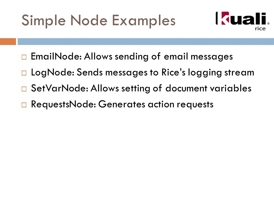Simple Node Examples  EmailNode: Allows sending of email messages  LogNode: Sends messages to Rice's logging stream  SetVarNode: Allows setting of document variables  RequestsNode: Generates action requests