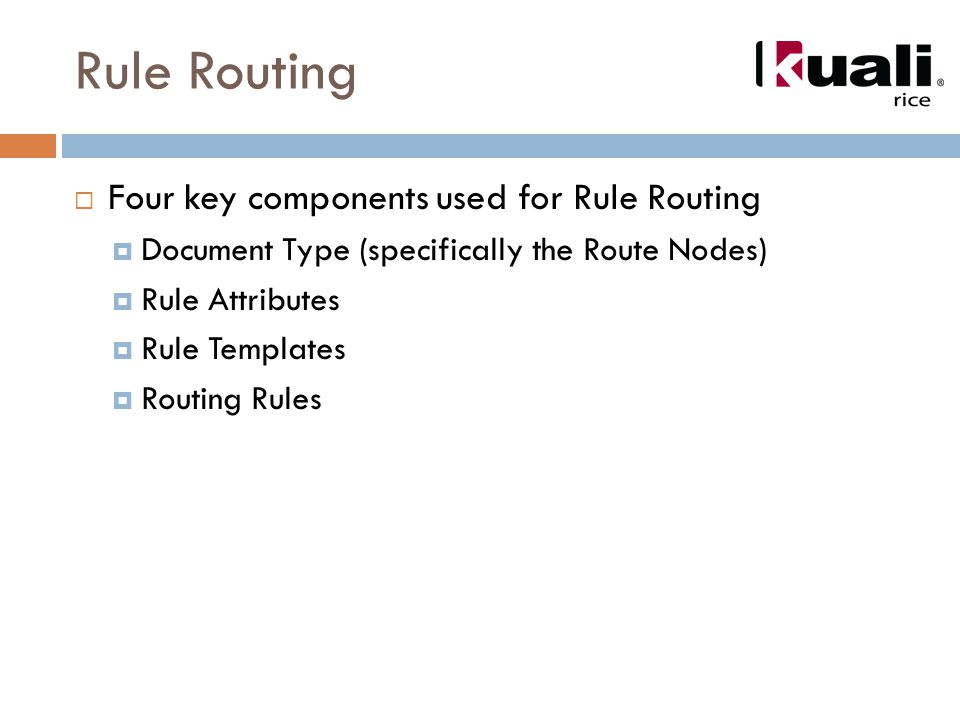 Rule Routing  Four key components used for Rule Routing  Document Type (specifically the Route Nodes)  Rule Attributes  Rule Templates  Routing Rules