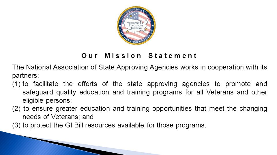 The National Association of State Approving Agencies works in cooperation with its partners: (1)to facilitate the efforts of the state approving agencies to promote and safeguard quality education and training programs for all Veterans and other eligible persons; (2) to ensure greater education and training opportunities that meet the changing needs of Veterans; and (3) to protect the GI Bill resources available for those programs.