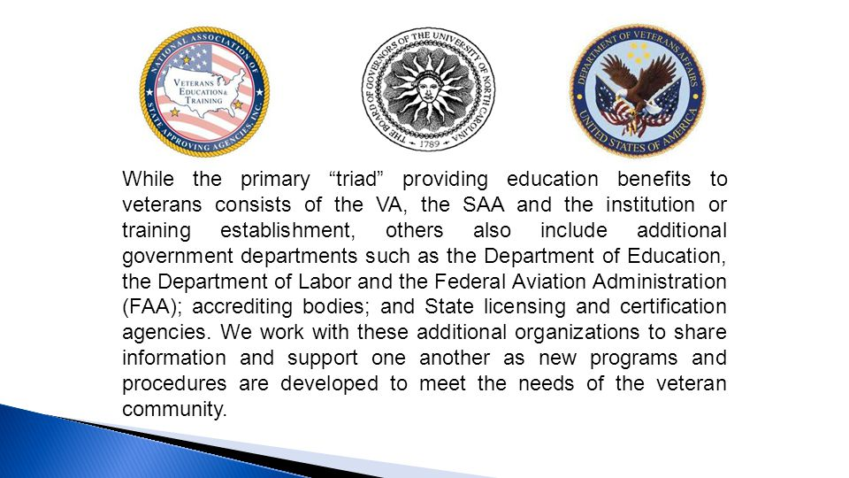 While the primary triad providing education benefits to veterans consists of the VA, the SAA and the institution or training establishment, others also include additional government departments such as the Department of Education, the Department of Labor and the Federal Aviation Administration (FAA); accrediting bodies; and State licensing and certification agencies.