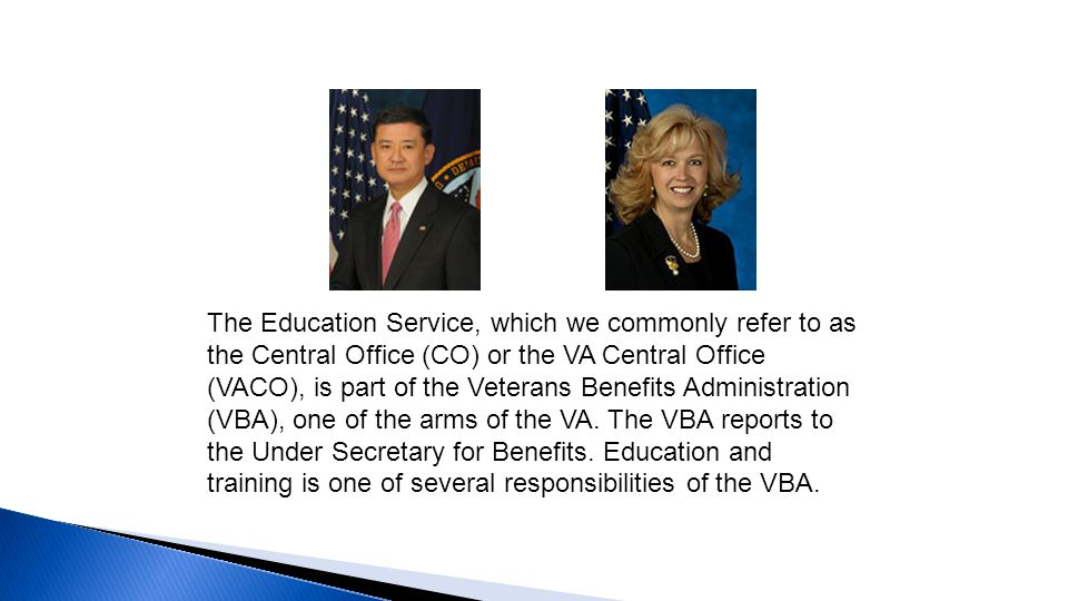 The Education Service, which we commonly refer to as the Central Office (CO) or the VA Central Office (VACO), is part of the Veterans Benefits Administration (VBA), one of the arms of the VA.