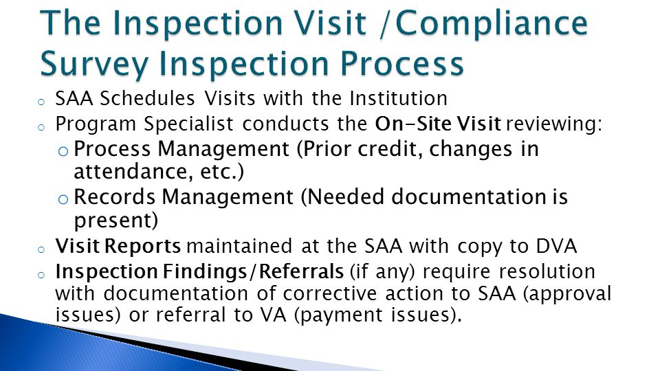 o SAA Schedules Visits with the Institution o Program Specialist conducts the On-Site Visit reviewing: o Process Management (Prior credit, changes in attendance, etc.) o Records Management (Needed documentation is present) o Visit Reports maintained at the SAA with copy to DVA o Inspection Findings/Referrals (if any) require resolution with documentation of corrective action to SAA (approval issues) or referral to VA (payment issues).