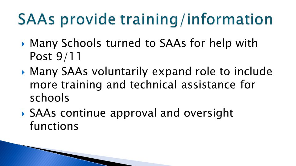  Many Schools turned to SAAs for help with Post 9/11  Many SAAs voluntarily expand role to include more training and technical assistance for schools  SAAs continue approval and oversight functions
