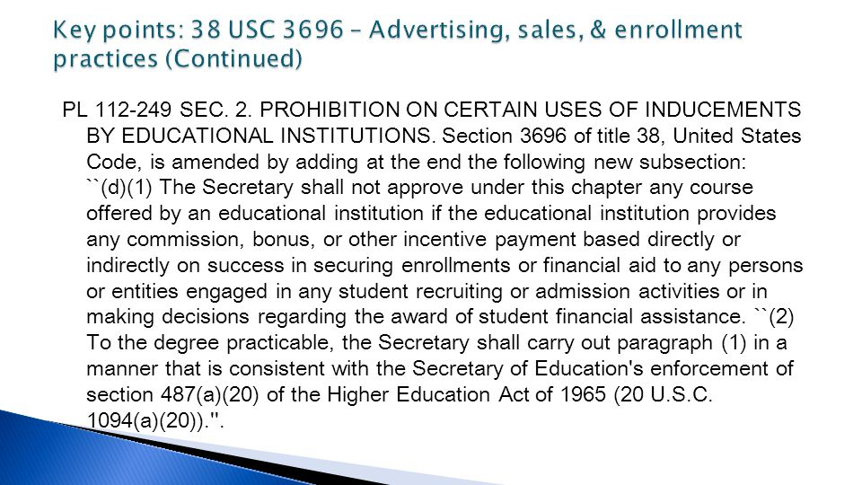 PL 112-249 SEC. 2. PROHIBITION ON CERTAIN USES OF INDUCEMENTS BY EDUCATIONAL INSTITUTIONS. Section 3696 of title 38, United States Code, is amended by