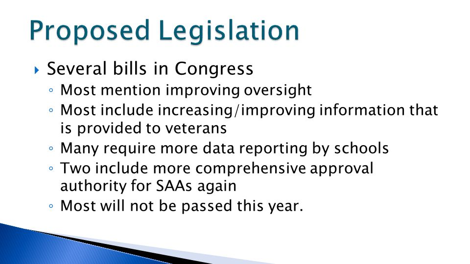  Several bills in Congress ◦ Most mention improving oversight ◦ Most include increasing/improving information that is provided to veterans ◦ Many require more data reporting by schools ◦ Two include more comprehensive approval authority for SAAs again ◦ Most will not be passed this year.