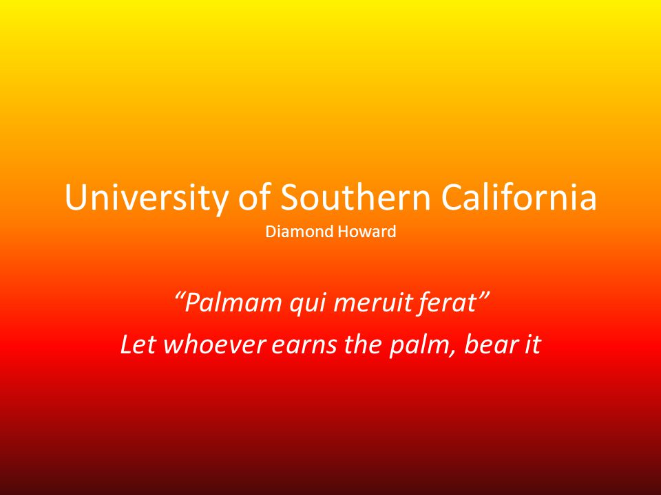 University of Southern California Diamond Howard Palmam qui meruit ferat Let whoever earns the palm, bear it