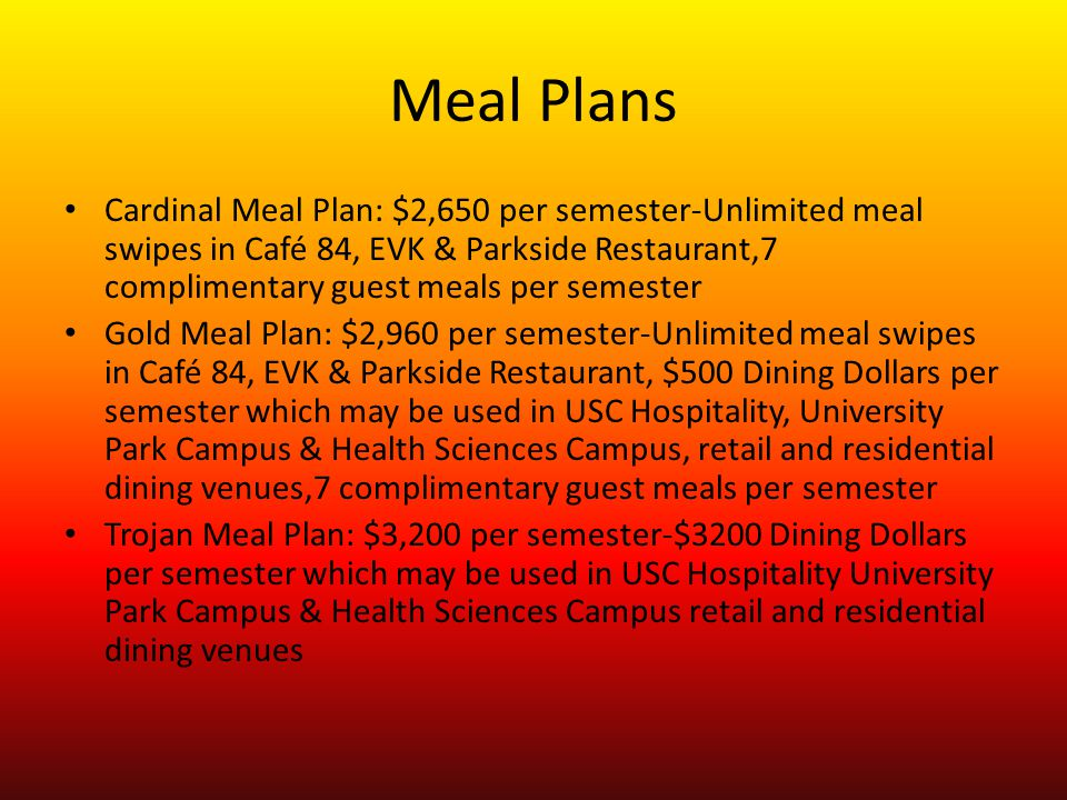 Meal Plans Cardinal Meal Plan: $2,650 per semester-Unlimited meal swipes in Café 84, EVK & Parkside Restaurant,7 complimentary guest meals per semester Gold Meal Plan: $2,960 per semester-Unlimited meal swipes in Café 84, EVK & Parkside Restaurant, $500 Dining Dollars per semester which may be used in USC Hospitality, University Park Campus & Health Sciences Campus, retail and residential dining venues,7 complimentary guest meals per semester Trojan Meal Plan: $3,200 per semester-$3200 Dining Dollars per semester which may be used in USC Hospitality University Park Campus & Health Sciences Campus retail and residential dining venues