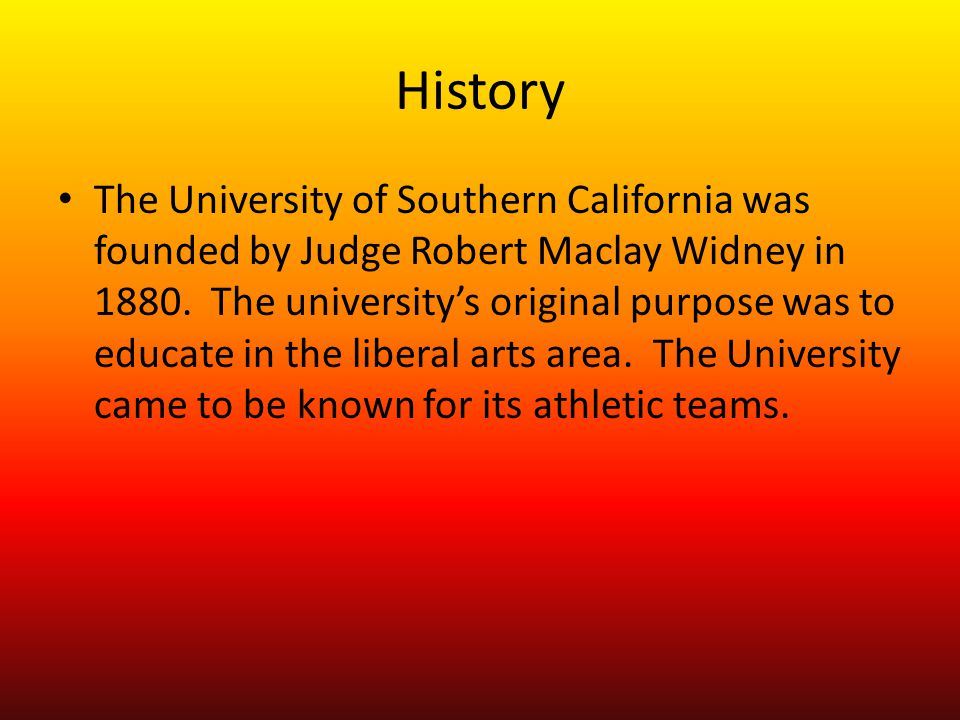 History The University of Southern California was founded by Judge Robert Maclay Widney in 1880.