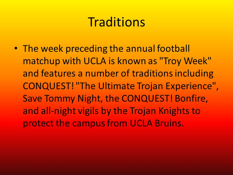 Traditions The week preceding the annual football matchup with UCLA is known as Troy Week and features a number of traditions including CONQUEST.