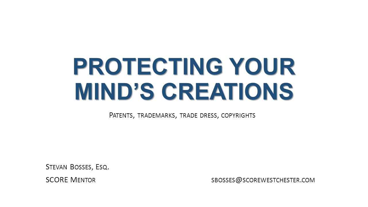 PROTECTING YOUR MIND'S CREATIONS P ATENTS, TRADEMARKS, TRADE DRESS, COPYRIGHTS S TEVAN B OSSES, E SQ.
