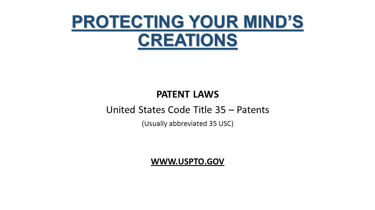 PROTECTING YOUR MIND'S CREATIONS PATENT LAWS United States Code Title 35 – Patents (Usually abbreviated 35 USC) WWW.USPTO.GOV