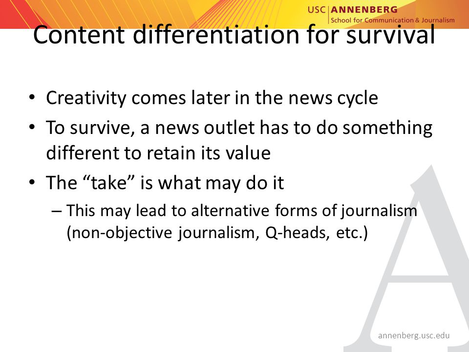 annenberg.usc.edu Content differentiation for survival Creativity comes later in the news cycle To survive, a news outlet has to do something different to retain its value The take is what may do it – This may lead to alternative forms of journalism (non-objective journalism, Q-heads, etc.)