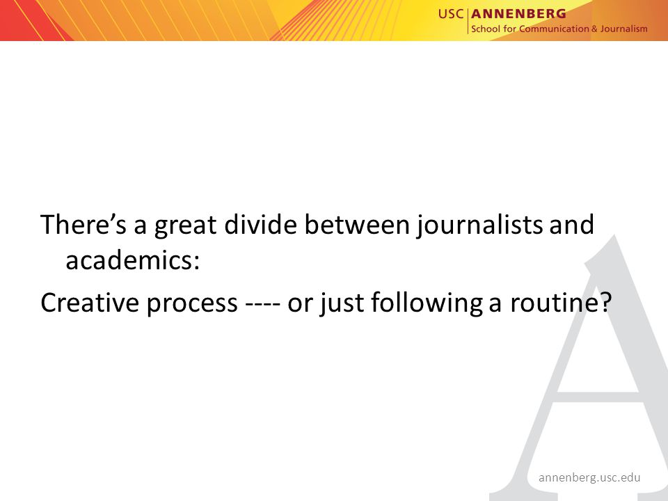 annenberg.usc.edu There's a great divide between journalists and academics: Creative process ---- or just following a routine?