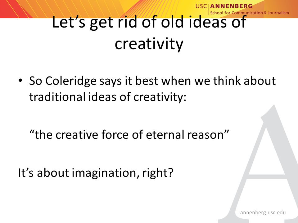 annenberg.usc.edu Let's get rid of old ideas of creativity So Coleridge says it best when we think about traditional ideas of creativity: the creative force of eternal reason It's about imagination, right