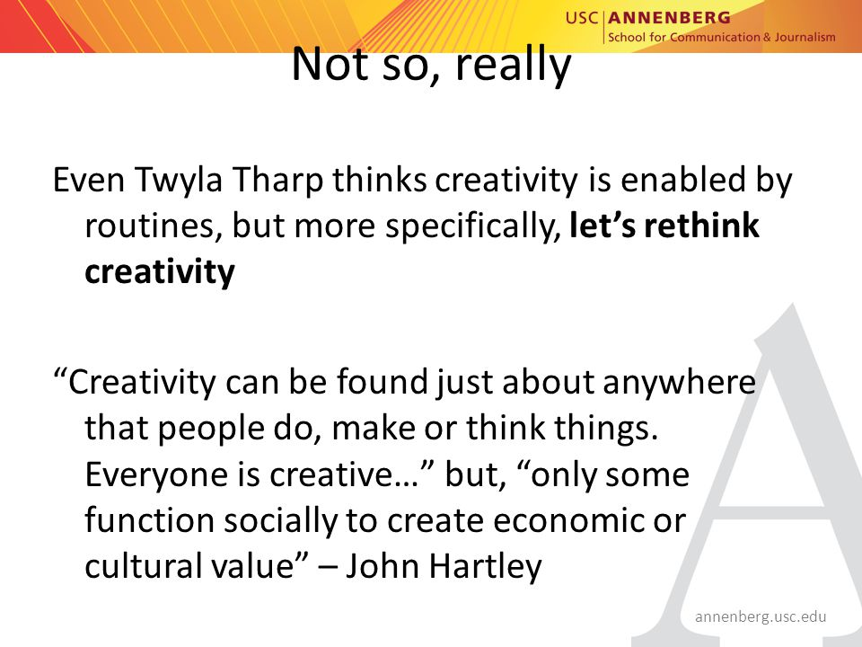 annenberg.usc.edu Not so, really Even Twyla Tharp thinks creativity is enabled by routines, but more specifically, let's rethink creativity Creativity can be found just about anywhere that people do, make or think things.