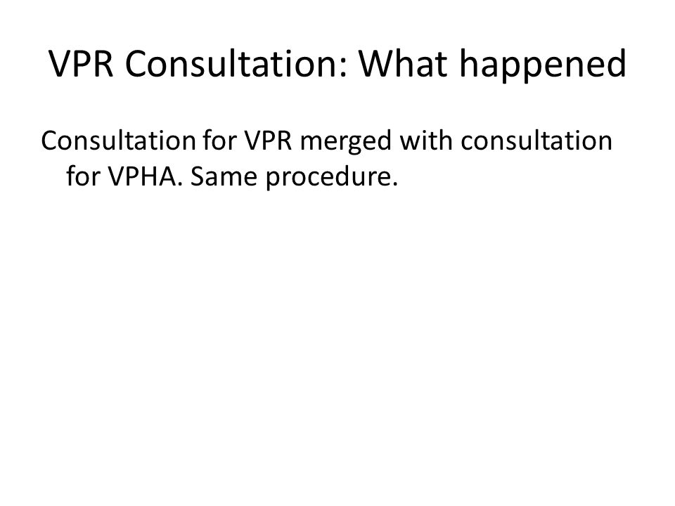 VPR Consultation: What happened Consultation for VPR merged with consultation for VPHA. Same procedure.