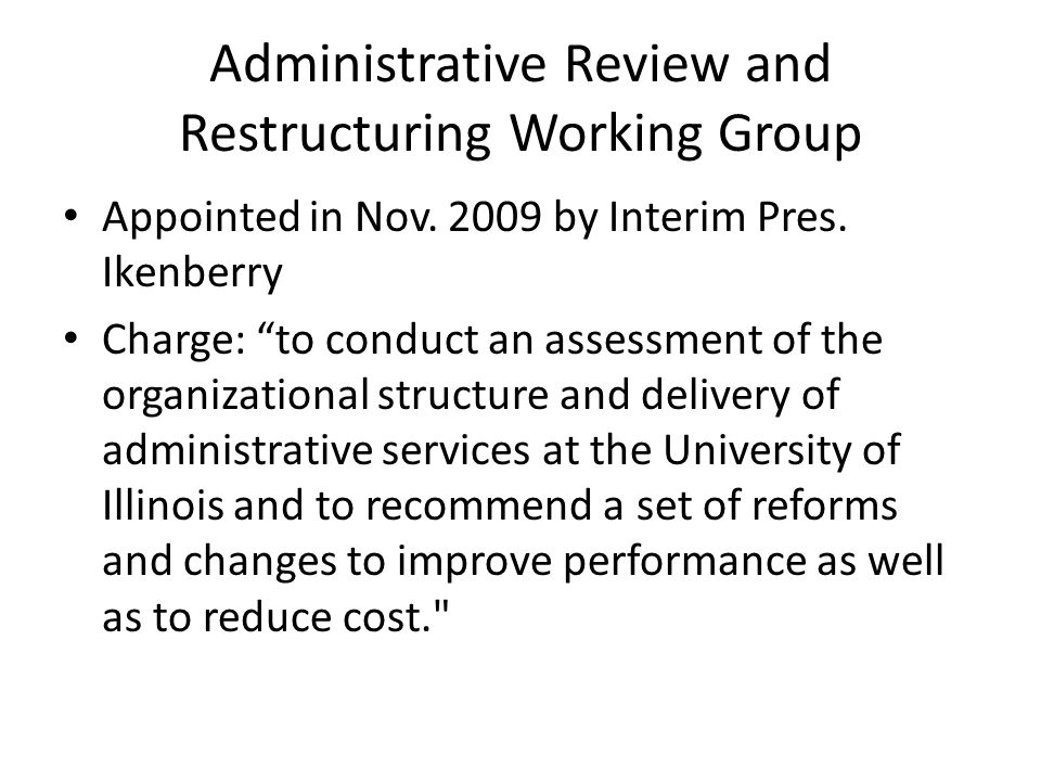 "Administrative Review and Restructuring Working Group Appointed in Nov. 2009 by Interim Pres. Ikenberry Charge: ""to conduct an assessment of the organ"